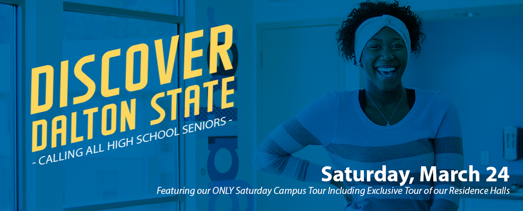 Discover Dalton State - Calling All High School Seniors - Saturday March 24th - Featuring our ONLY Saturday Campus Tour Including Exclusive Tour of our Residence Halls